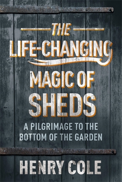 The Life-Changing Magic of Sheds by Henry Cole