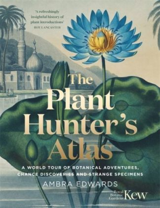 The Plant-Hunter's Atlas: A World Tour of Botanical Adventures, Chance Discoveri by Ambra Edwards