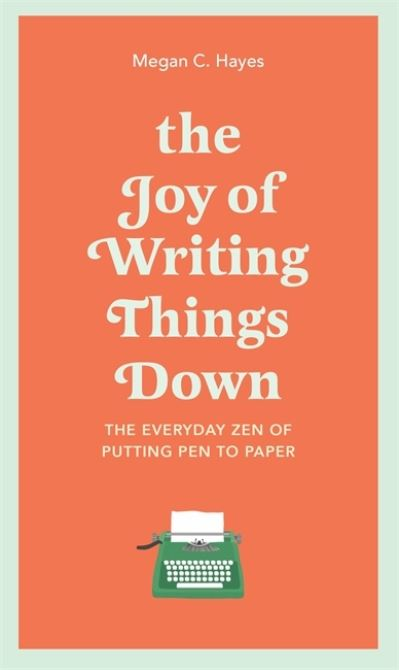 The Joy of Writing Things Down: The Everyday Zen of Putting Pen to Paper by Megan Hayes