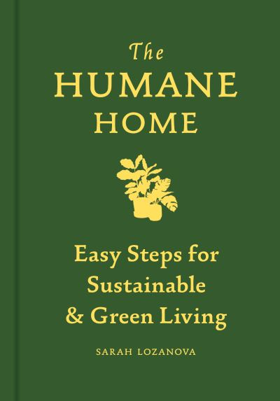 The Humane Home: Easy Steps for Sustainable & Green Living by Sarah Lozanova