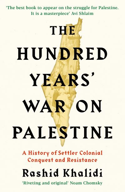 The Hundred Years' War on Palestine: A History of Settler Colonial Conquest and  by Rashid I. Khalidi