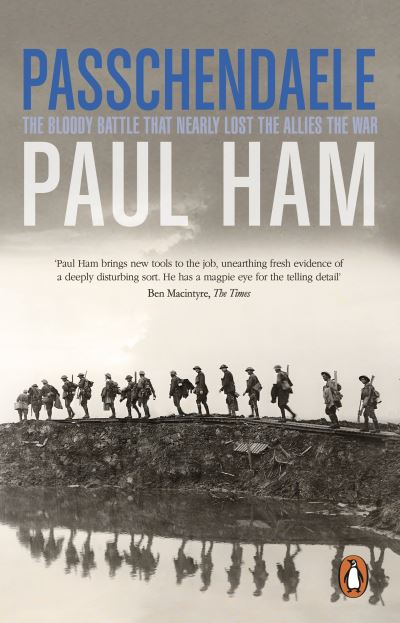 Passchendaele: The Bloody Battle That Nearly Lost The Allies The War by Paul Ham