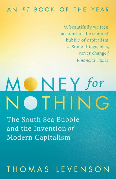 Money For Nothing: The South Sea Bubble and the Invention of Modern Capitalism by Thomas Levenson