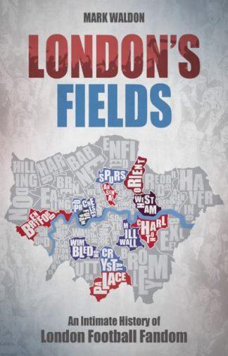 London's Fields: An Intimate History of London Football Fandom by Mark Waldon