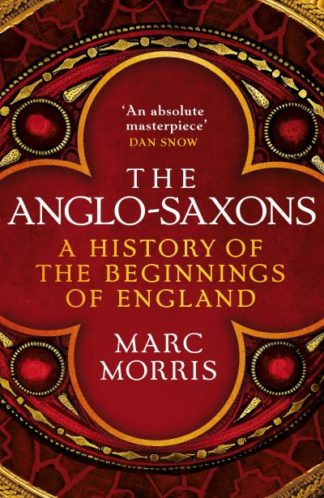 The Anglo-Saxons: A History of the Beginnings of England by Marc Morris