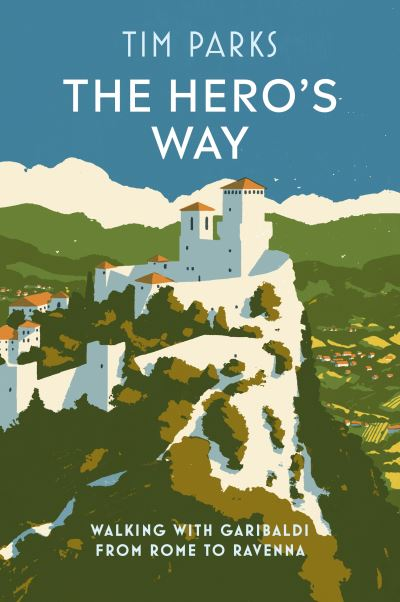 The Hero's Way: Walking with Garibaldi from Rome to Ravenna by Tim Parks