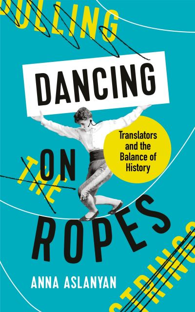 Dancing on Ropes: Translators and the Balance of History by Anna Aslanyan