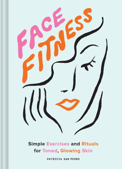 Face Fitness: Simple Exercises and Rituals for Toned, Glowing Skin by Pedro, Patricia San