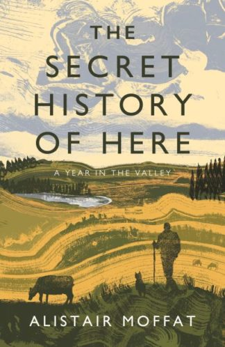 The Secret History of Here: A Year in the Valley by Alistair Moffat