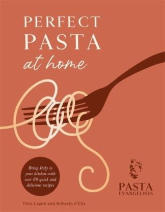 Perfect Pasta at Home by The Pasta Evangelists