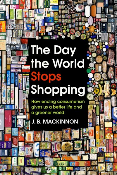 The Day the World Stops Shopping: How ending consumerism gives us a better life  by J. B. MacKinnon