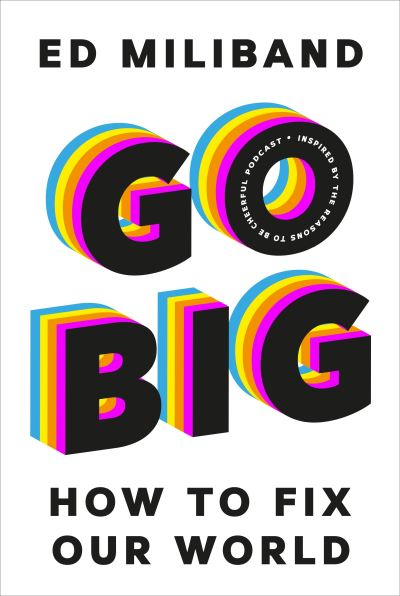 GO BIG: How To Fix Our World - Inspired by the Reasons to be Cheerful Podcast by Ed Miliband