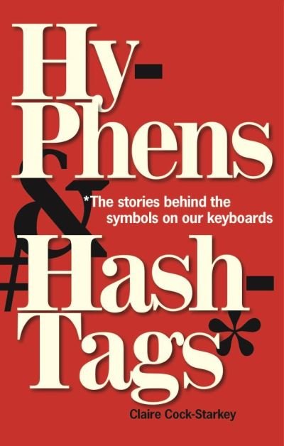 Hyphens & Hashtags*: *The Stories behind the symbols on our keyboard by Claire Cock-Starkey