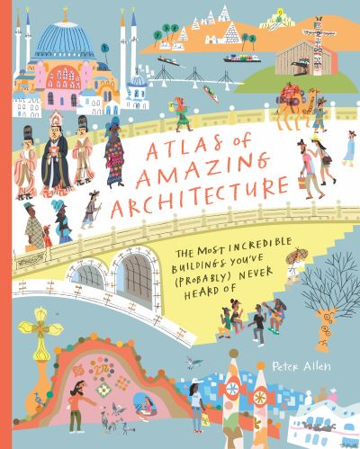 Atlas of Amazing Architecture: The most incredible buildings you've (probably) n by Peter Allen