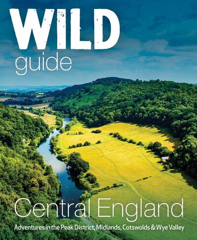 Wild Guide Central England: Adventures in the Peak District, Cotswolds, Midlands by Nikki Squires