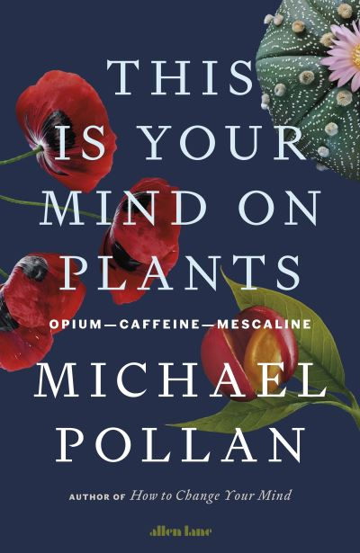 This Is Your Mind On Plants: Opium-Caffeine-Mescaline by Michael Pollan