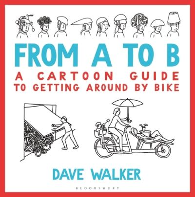 From A to B: A Cartoon Guide to Getting Around by Bike by Dave Walker
