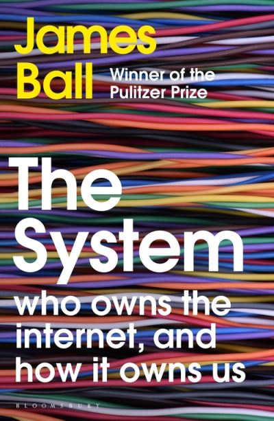 The System: Who Owns the Internet, and How It Owns Us by James Ball