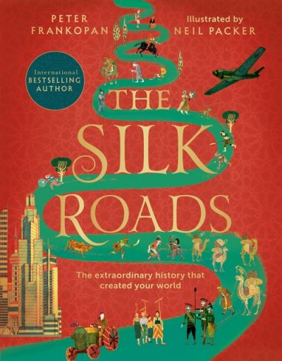 The Silk Roads: The Extraordinary History that created your World - Illustrated  by Peter Frankopan