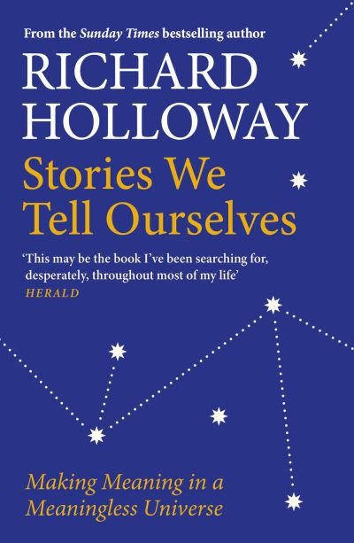 Stories We Tell Ourselves: Making Meaning in a Meaningless Universe by Richard Holloway