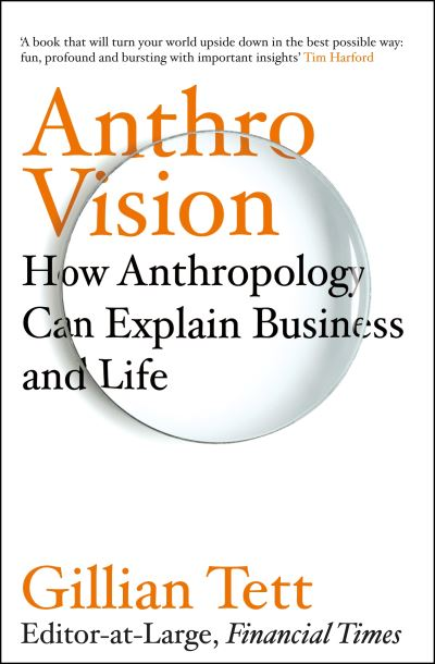 Anthro-Vision: How Anthropology Can Explain Business and Life by Gillian Tett