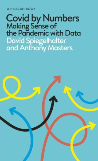 Covid By Numbers: Making Sense of the Pandemic with Data by David Spiegelhalter
