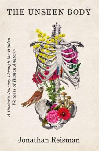 The Unseen Body: A Doctor's Journey Through the Hidden Wonders of Human Anatomy by Jonathan Reisman