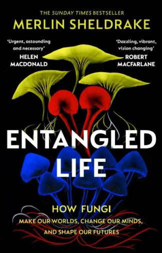 Entangled Life: How Fungi Make Our Worlds, Change Our Minds and Shape Our Future by Merlin Sheldrake