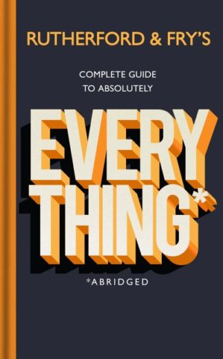 Rutherford and Fry's Complete Guide to Absolutely Everything (Abridged): new fro by Adam Rutherford